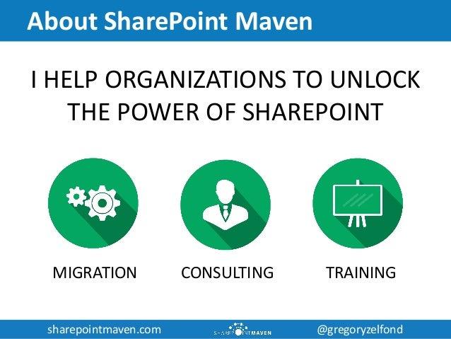 sharepointmaven.com @gregoryzelfondsharepointmaven.com @gregoryzelfond About SharePoint Maven I HELP ORGANIZATIONS TO UNLO...