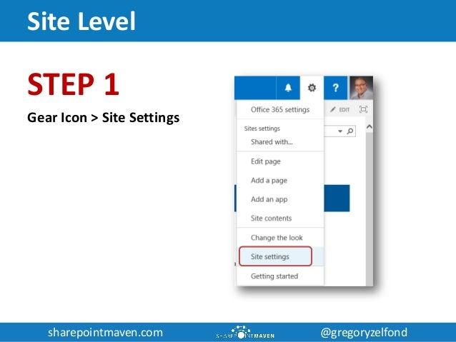 sharepointmaven.com @gregoryzelfondsharepointmaven.com @gregoryzelfond Site Level STEP 1 Gear Icon > Site Settings
