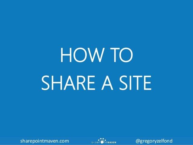 sharepointmaven.com @gregoryzelfondsharepointmaven.com @gregoryzelfond HOW TO SHARE A SITE
