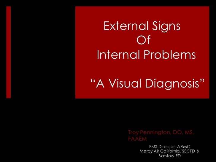 "External Signs Of Internal Problems "" A Visual Diagnosis"" Troy Pennington, DO, MS, FAAEM EMS Director- ARMC Mercy Air Cali..."