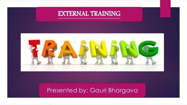 EXTERNAL TRAINING Presented by: Gauri Bhargava