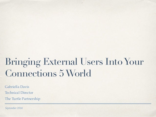 Bringing External Users Into Your  Connections 5 World  Gabriella Davis!  Technical Director!  The Turtle Partnership  Sep...