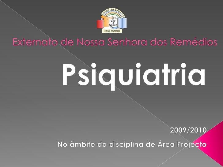 Externato de Nossa Senhora dos Remédios <br />Psiquiatria<br />2009/2010<br />No âmbito da disciplina de Área Projecto<br />