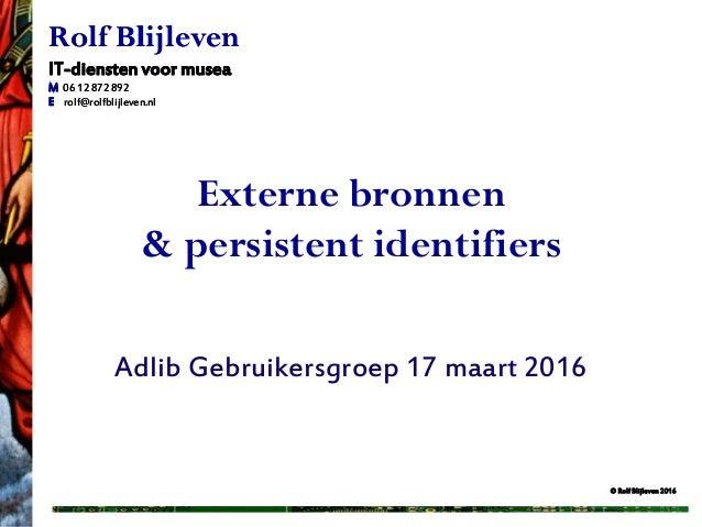 © Rolf Blijleven 2016 Rolf Blijleven IT-diensten voor musea M 06 12 872 892 E rolf@rolfblijleven.nl Externe bronnen & pers...