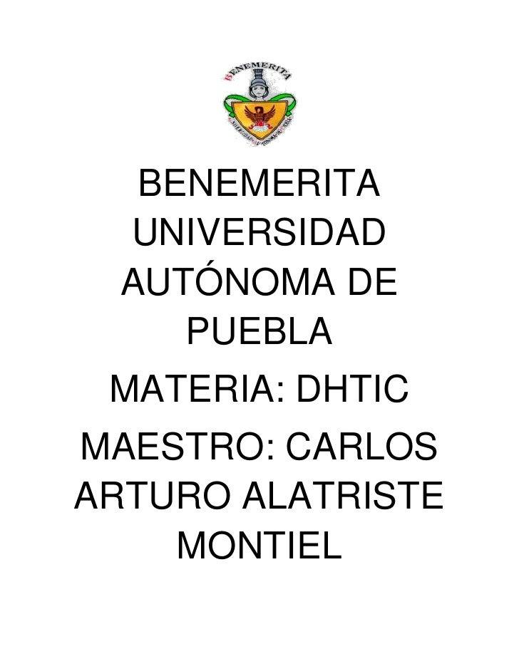 BENEMERITA  UNIVERSIDAD  AUTÓNOMA DE     PUEBLA MATERIA: DHTICMAESTRO: CARLOSARTURO ALATRISTE    MONTIEL