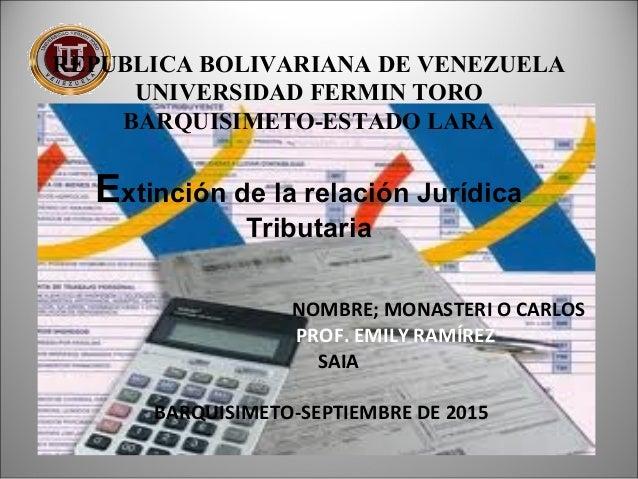 REPUBLICA BOLIVARIANA DE VENEZUELA UNIVERSIDAD FERMIN TORO BARQUISIMETO-ESTADO LARA Extinción de la relación Jurídica Trib...