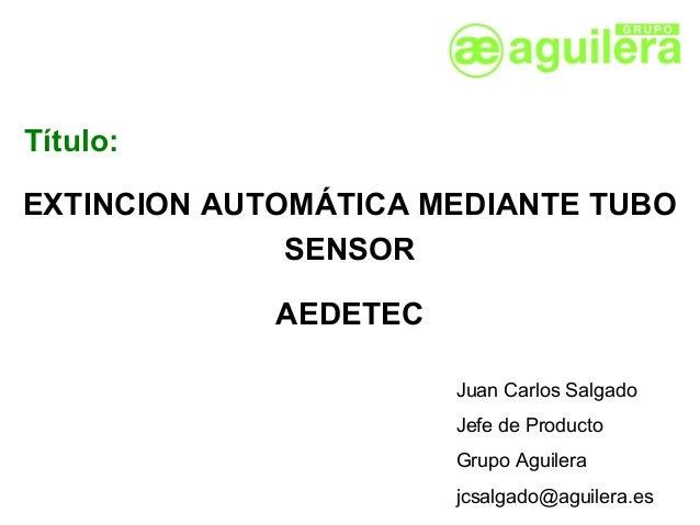 Título:EXTINCION AUTOMÁTICA MEDIANTE TUBO              SENSOR             AEDETEC                       Juan Carlos Salgad...
