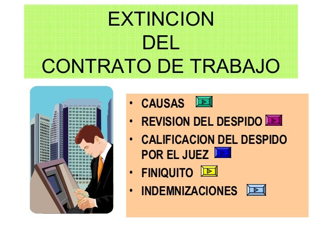 EXTINCION DEL CONTRATO DE TRABAJO • CAUSAS • REVISION DEL DESPIDO • CALIFICACION DEL DESPIDO POR EL JUEZ • FINIQUITO • IND...