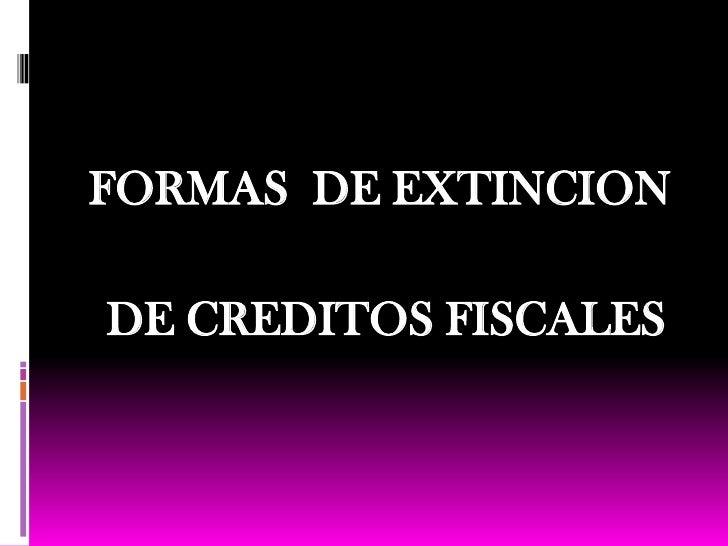 FORMAS  DE EXTINCION <br /> DE CREDITOS FISCALES<br />