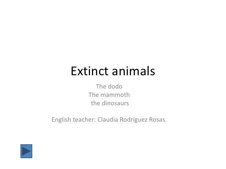 Extinct animals                 The dodo              The mammoth               the dinosaurs  English teacher: Claudia Ro...