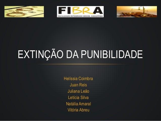 Helíssia Coimbra Juan Reis Juliana Leão Letícia Silva Natália Amaral Vitória Abreu EXTINÇÃO DA PUNIBILIDADE