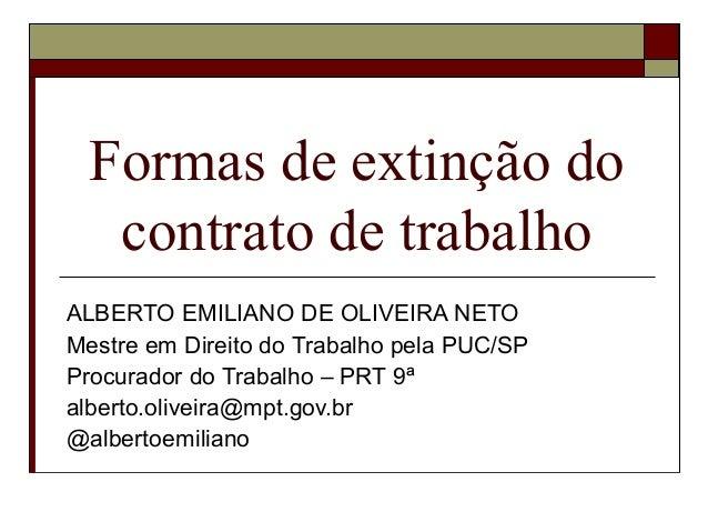 Formas de extinção do   contrato de trabalhoALBERTO EMILIANO DE OLIVEIRA NETOMestre em Direito do Trabalho pela PUC/SPProc...