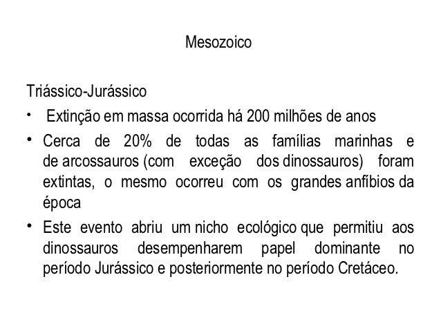 MesozoicoTriássico-Jurássico• Extinção em massa ocorrida há 200 milhões de anos• Cerca de 20% de todas as famílias marinha...