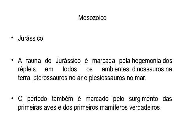 Mesozoico• Jurássico• A fauna do Jurássico é marcada pela hegemonia dos  répteis em todos os ambientes: dinossauros na  te...