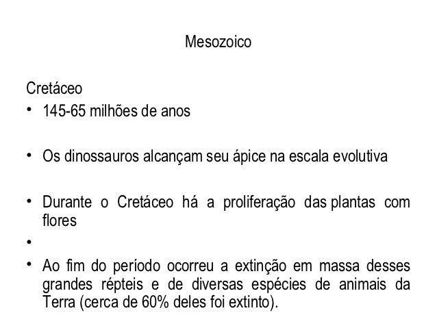 MesozoicoCretáceo• 145-65 milhões de anos• Os dinossauros alcançam seu ápice na escala evolutiva• Durante o Cretáceo há a ...