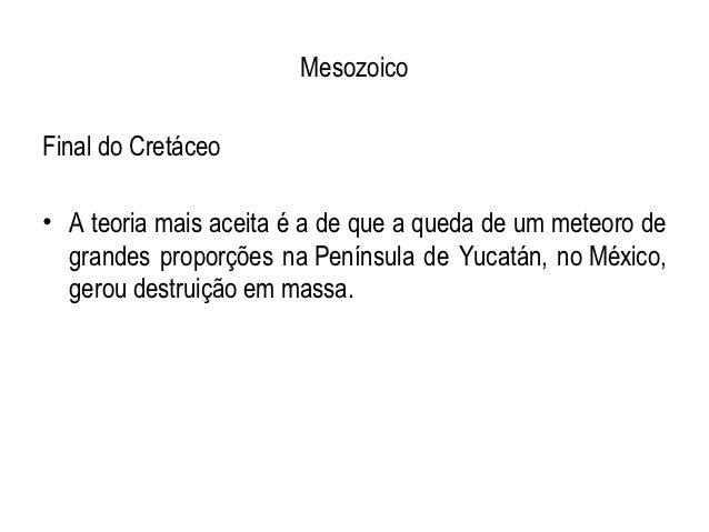MesozoicoFinal do Cretáceo• A teoria mais aceita é a de que a queda de um meteoro de  grandes proporções na Península de Y...