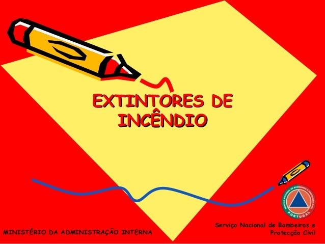 EXTINTORES DEEXTINTORES DE INCÊNDIOINCÊNDIO Serviço Nacional de Bombeiros e Protecção CivilMINISTÉRIO DA ADMINISTRAÇÃO INT...