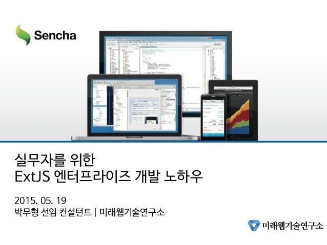 실무자를 위한 ExtJS 엔터프라이즈 개발 노하우 2015. 05. 19 박무형 선임 컨설턴트   미래웹기술연구소
