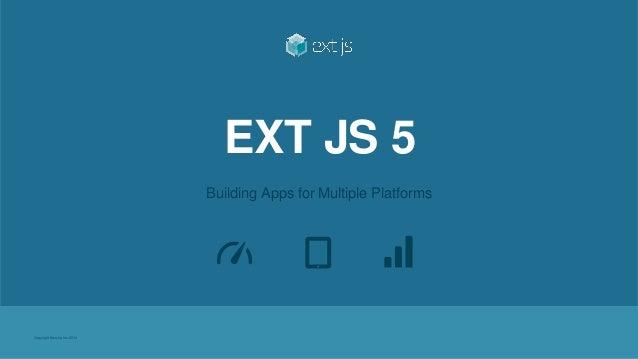 Copyright Sencha Inc. 2014  EXT JS 5  Building Apps for Multiple Platforms