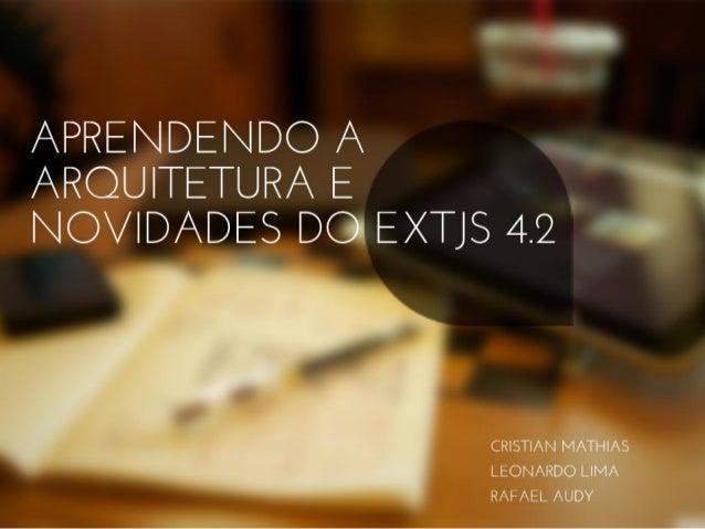 Aprendendo a arquitetura e novidades do EXTJS 4.2 Cristian Mathias Leonardo Lima Rafael Audy