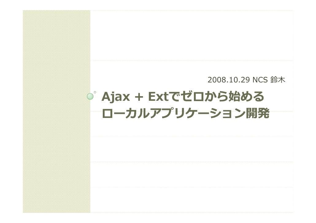 2008.10.29 NCS 鈴⽊  Ajax + Extでゼロから始める        Extでゼロから始める ローカルアプリケーション開発 ロ カルアプリケ ション開発