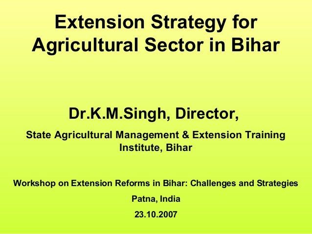Extension Strategy for Agricultural Sector in Bihar Dr.K.M.Singh, Director, State Agricultural Management & Extension Trai...