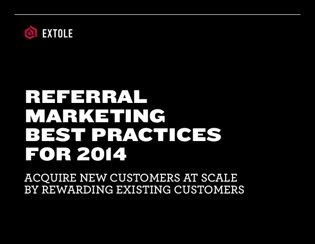 ACQUIRE NEW CUSTOMERS AT SCALE BY REWARDING EXISTING CUSTOMERS REFERRAL MARKETING BEST PRACTICES FOR 2014