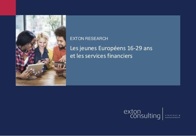 EXTON RESEARCH Les jeunes Européens 16-29 ans et les services financiers