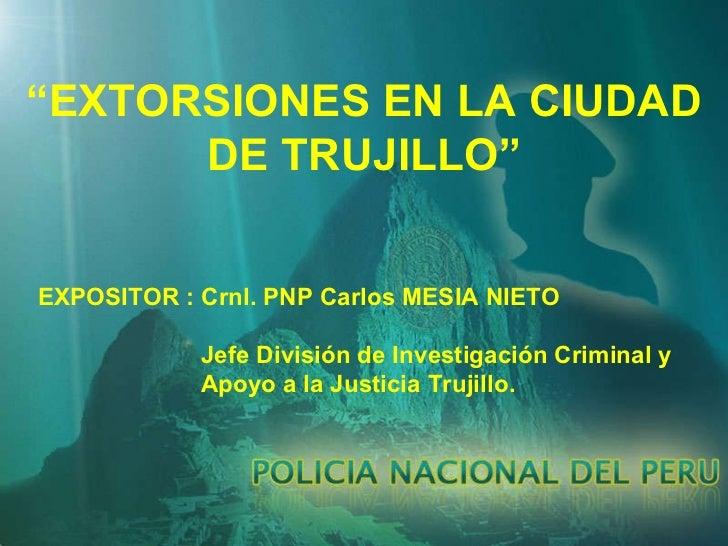 """"""" EXTORSIONES EN LA CIUDAD DE TRUJILLO"""" EXPOSITOR : Crnl. PNP Carlos MESIA NIETO Jefe División de Investigación Criminal y..."""