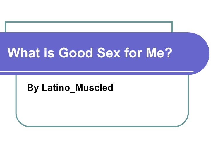 What is Good Sex for Me? By Latino_Muscled