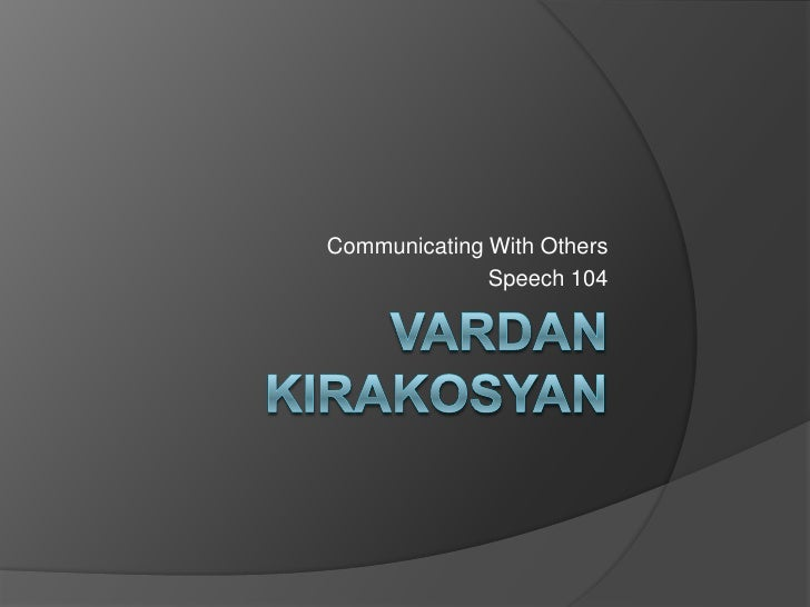 Vardan Kirakosyan<br />Communicating With Others<br />Speech 104<br />
