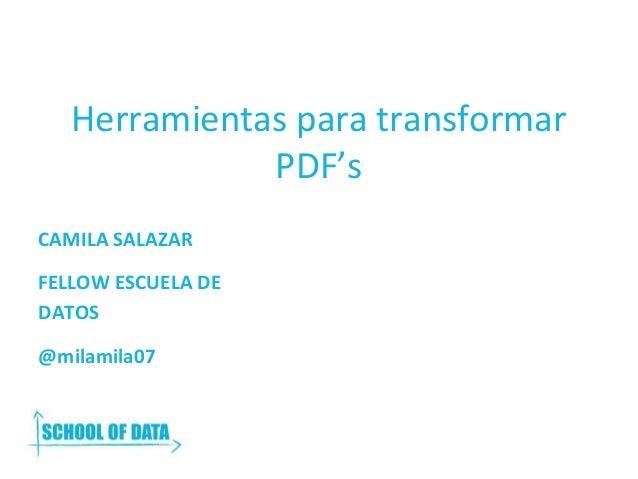 Herramientas para transformar PDF's CAMILA SALAZAR FELLOW ESCUELA DE DATOS @milamila07