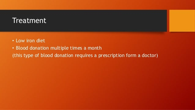 Treatment • Low iron diet • Blood donation multiple times a month (this type of blood donation requires a prescription for...