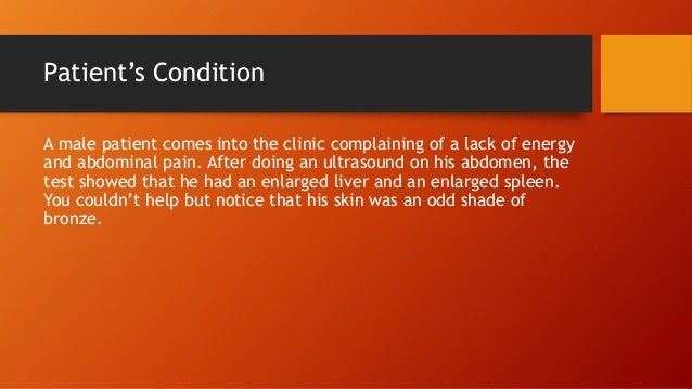 Patient's Condition A male patient comes into the clinic complaining of a lack of energy and abdominal pain. After doing a...