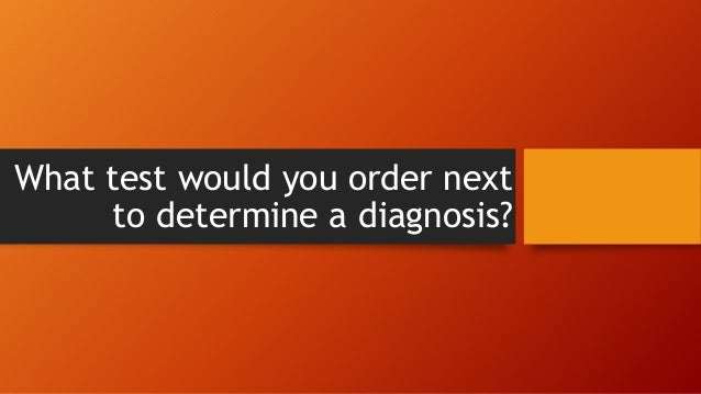 What test would you order next to determine a diagnosis?