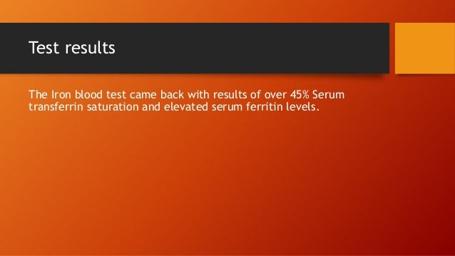 Test results The Iron blood test came back with results of over 45% Serum transferrin saturation and elevated serum ferrit...