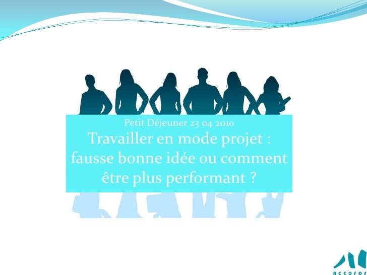 Petit Déjeuner 23 04 2010<br />Travailler en mode projet : fausse bonne idée ou comment être plus performant ?<br />