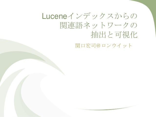 Luceneインデックスからの    関連語ネットワークの         抽出と可視化     関口宏司@ロンウイット