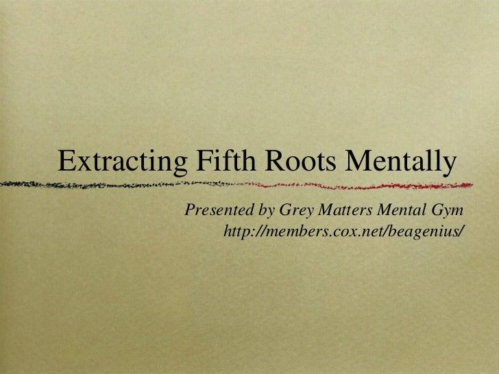 Extracting Fifth Roots Mentally <ul><li>Presented by Grey Matters Mental Gym </li></ul><ul><li>http://members.cox.net/beag...