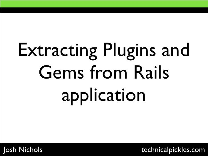 Extracting Plugins and       Gems from Rails          application  Josh Nichols       technicalpickles.com