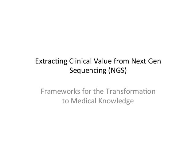 Extrac'ng  Clinical  Value  from  Next  Gen   Sequencing  (NGS)   Frameworks  for  the  Transforma'o...