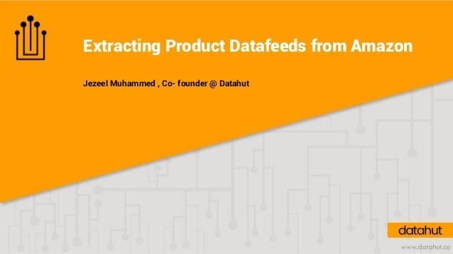 Extracting Product Datafeeds from Amazon Jezeel Muhammed , Co- founder @ Datahut