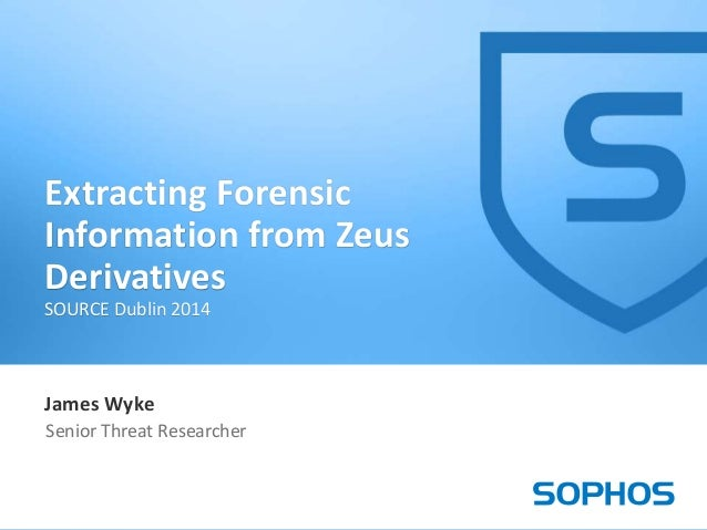 1 James Wyke Senior Threat Researcher Extracting Forensic Information from Zeus Derivatives SOURCE Dublin 2014