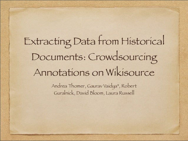 Extracting Data from Historical Documents: Crowdsourcing  Annotations on Wikisource      Andrea Thomer, Gaurav Vaidya*, Ro...