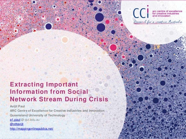 Extracting Important Information from Social Network Stream During Crisis Avijit Paul ARC Centre of Excellence for Creativ...