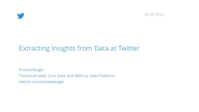 Extracting Insights from Data at Twitter Prasad Wagle Technical Lead, Core Data and Metrics, Data Platform twitter.com/pra...