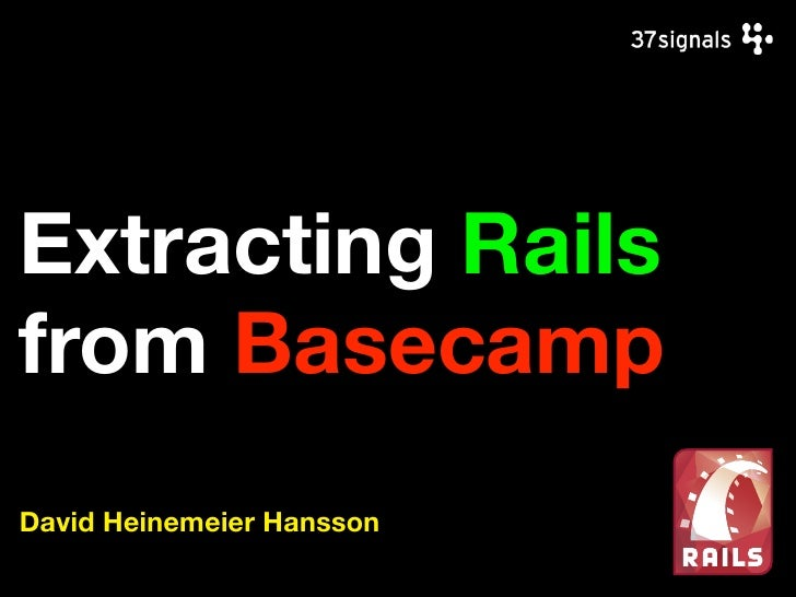 Extracting Rails from Basecamp David Heinemeier Hansson