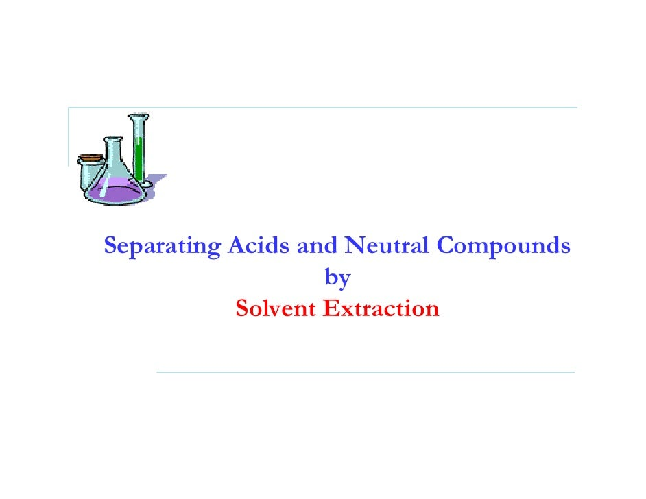 separating acid and neutral compounds by solvent extraction The compounds are an amine, a carboxylic acid and a neutral compound, and the separation depends upon the following properties (1) the aromatic amine used is a weak base (p k b ~ 9.