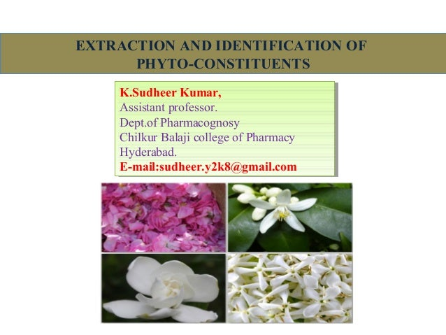 EXTRACTION AND IDENTIFICATION OF PHYTO-CONSTITUENTS K.Sudheer Kumar, Assistant professor. Dept.of Pharmacognosy Chilkur Ba...