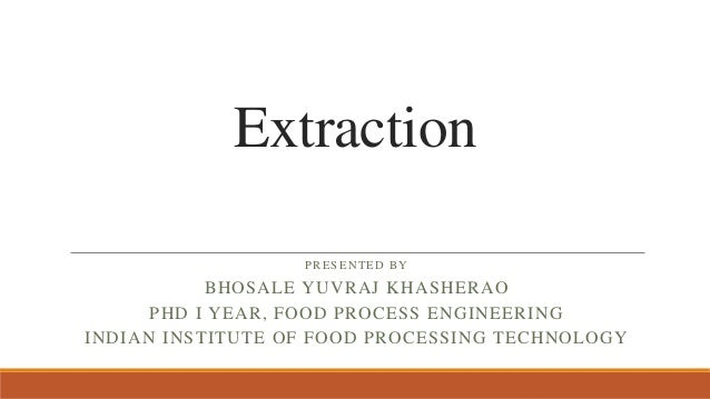 Extraction PRESENTED BY BHOSALE YUVRAJ KHASHERAO PHD I YEAR, FOOD PROCESS ENGINEERING INDIAN INSTITUTE OF FOOD PROCESSING ...